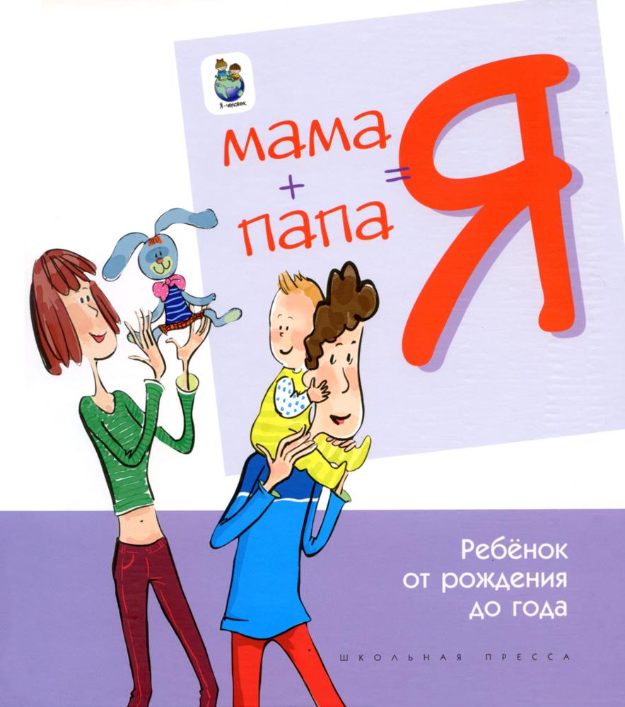 МАМА + ПАПА = Я: Ребёнок от рождения до года. Психолго-медико-педагогическое сопровожде...