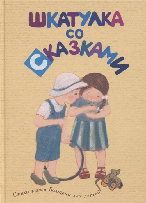 Купить Шкатулка со сказками. Стихи поэтов Болгарии для детей, Детское время, Стихи для детей