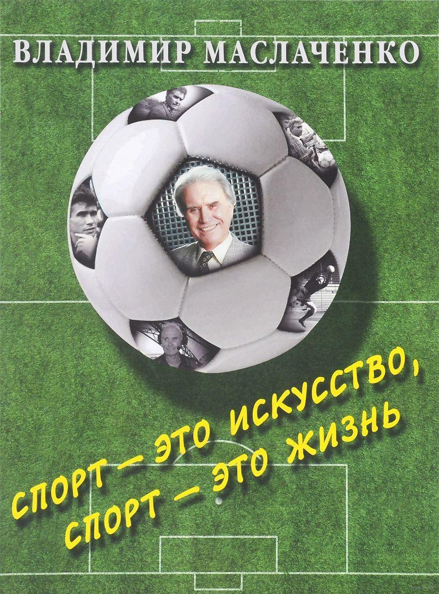 Книга Владимир Маслаченко, Спорт — это искусство, спорт — это жизнь