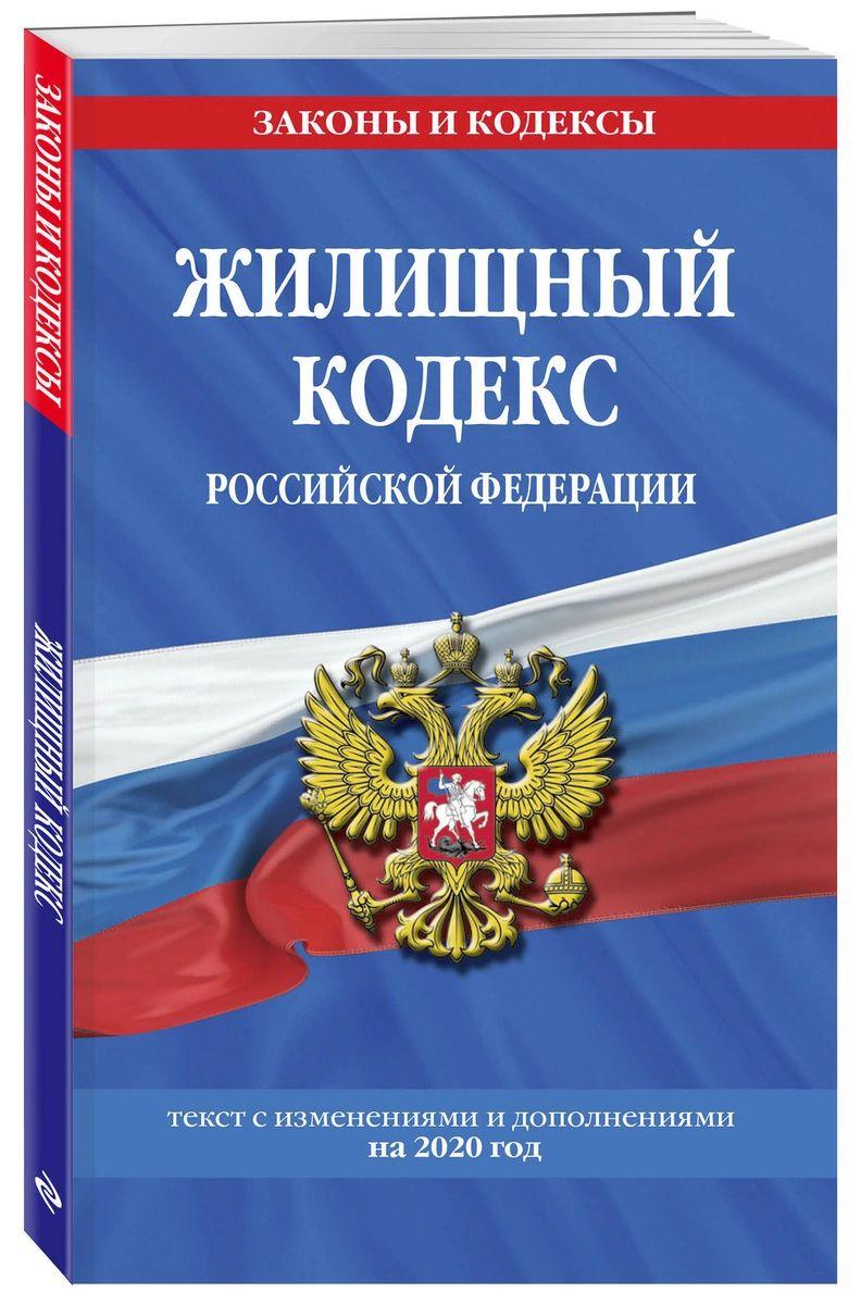 Жилищный кодекс Российской Федерации: текст с посл. изм. и доп. на 2020 г.