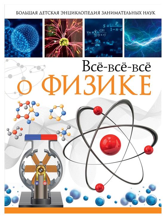Книга АСТ Большая детская энциклопедия занимательных наук. Всё-всё-всё о физике