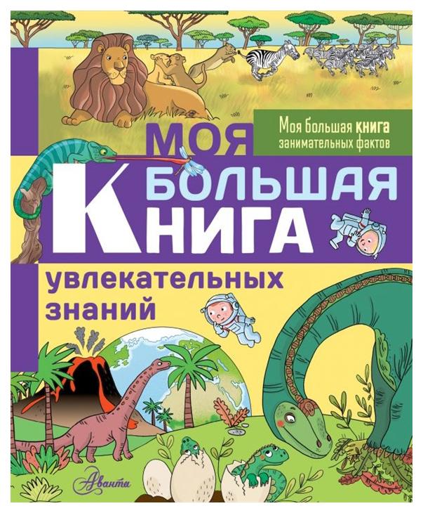 Книга АСТ Моя большая книга занимательных фактов. Моя большая книга увлекательных знаний фото