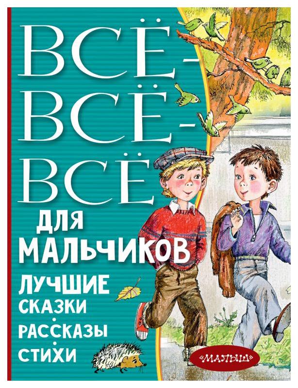 Купить Книга АСТ Все лучшее детям. Все-все-все для мальчиков. Лучшие сказки, рассказы, стихи, Рассказы и повести