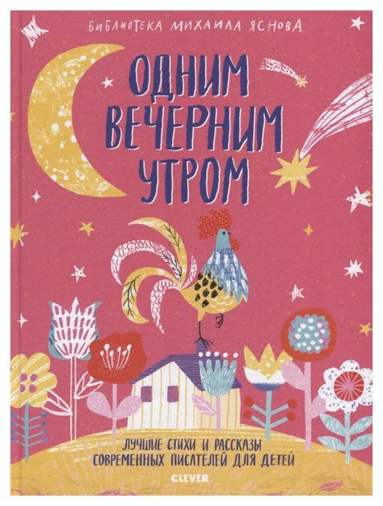 Купить Книга Clever Одним вечерним утром. Лучшие стихи и рассказы современных писателей для детей, Стихи для детей