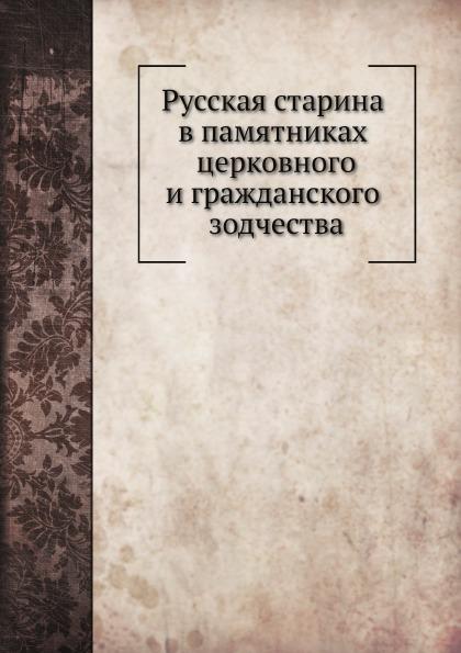 Русская Старина В памятниках Церковного и Гражданского Зодчества