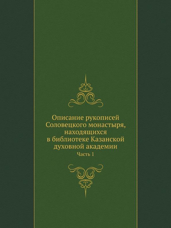Описание Рукописей Соловецкого Монастыря, находящихся В Библиотеке казанской Духовной Акад