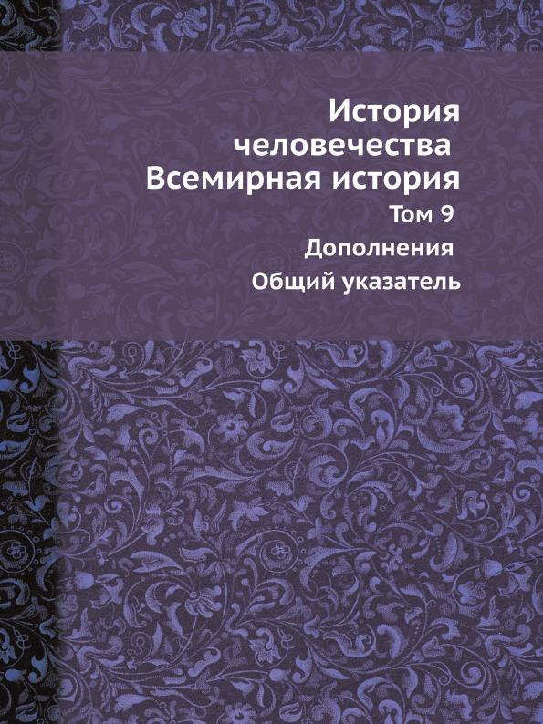 История Человечества Всемирная История, том 9 Дополнения Общий Указатель