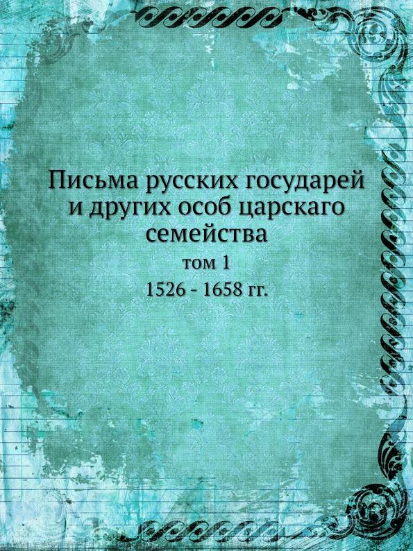 Письма Русских Государей и Других Особ Царскаго Семейства, том 1 1526 - 1658 Гг