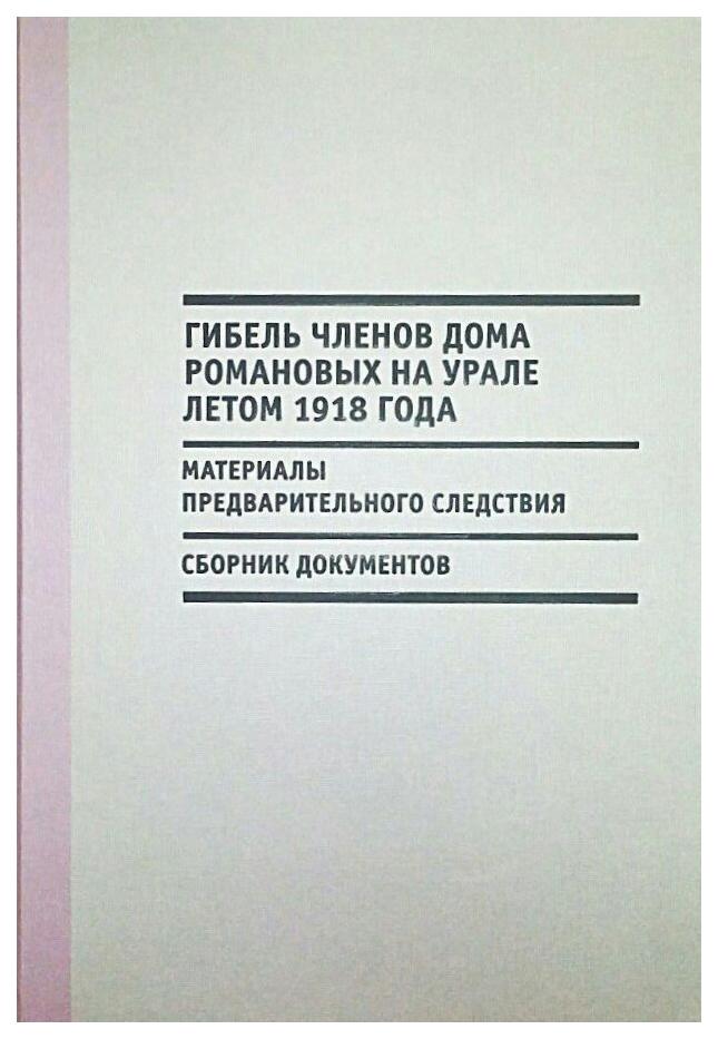 Гибель членов Дома Романовых на Урале летом 1918 г: Материалы предварительного следствия фото
