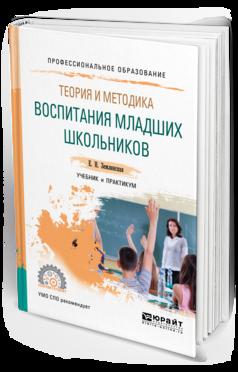 Теория и Методика Воспитания Младших Школьников. Учебник и практикум для СПО