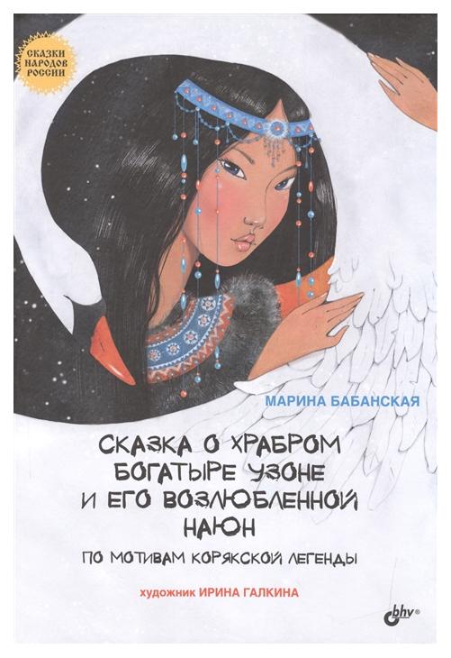 Купить Сказка о храбром богатыре Узоне и его возлюбленной Наюн. По мотивам корякской легенды, БХВ-Петербург, Сказки