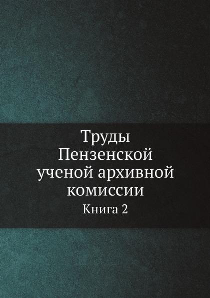 Труды Пензенской ученой архивной комиссии, Книга 2