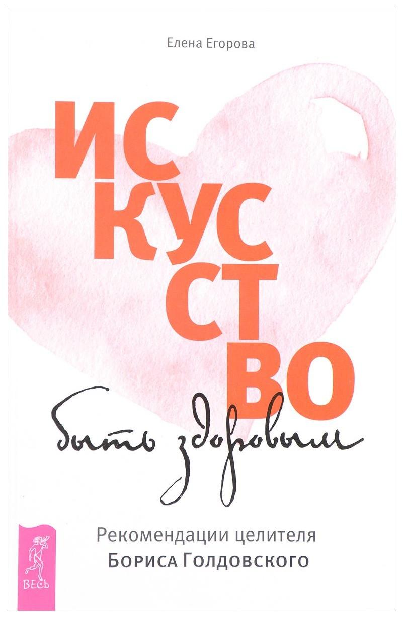 Искусство Быть Здоровым. Рекомендации Целителя Бориса Голдовского фото