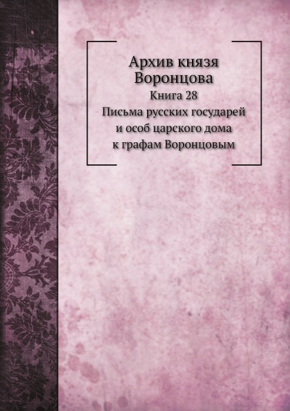 Архив князя Воронцова, книга 28, письма Русских Государей и Особ Царского Дома к Граф...