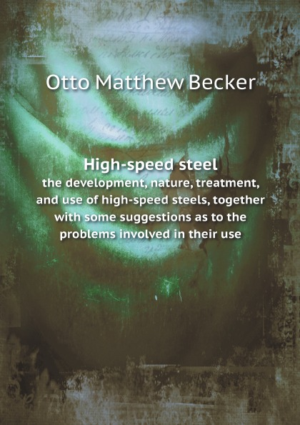 High-Speed Steel, The Development, Nature, Treatment, And Use Of High-Speed Steels, T...