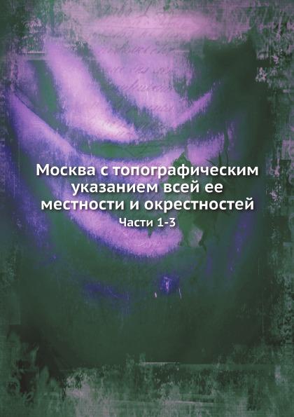 Москва С топографическим Указанием Всей Ее Местности и Окрестностей, Части 1-3