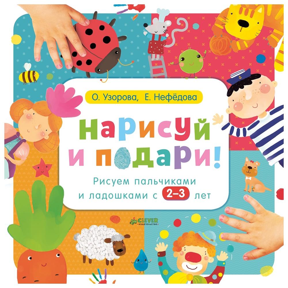 Купить Нарисуй и подари! Рисуем пальчиками и ладошками с 2-3 лет, Clever, Книги по обучению и развитию детей