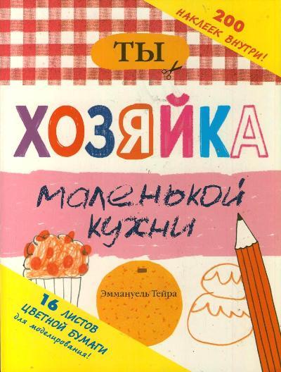 Купить Ты - Хозяйка Маленькой кухн и 200 наклеек Внутри, АСТ, Книги по обучению и развитию детей