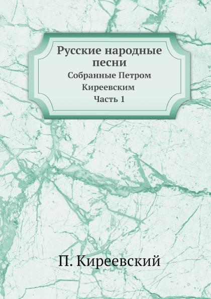 Русские народные песни, Собранные петром киреевским, Ч.1