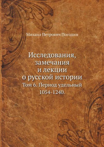Исследования, Замечания и лекции о Русской Истории, том 6, период Удельный 1054-1240