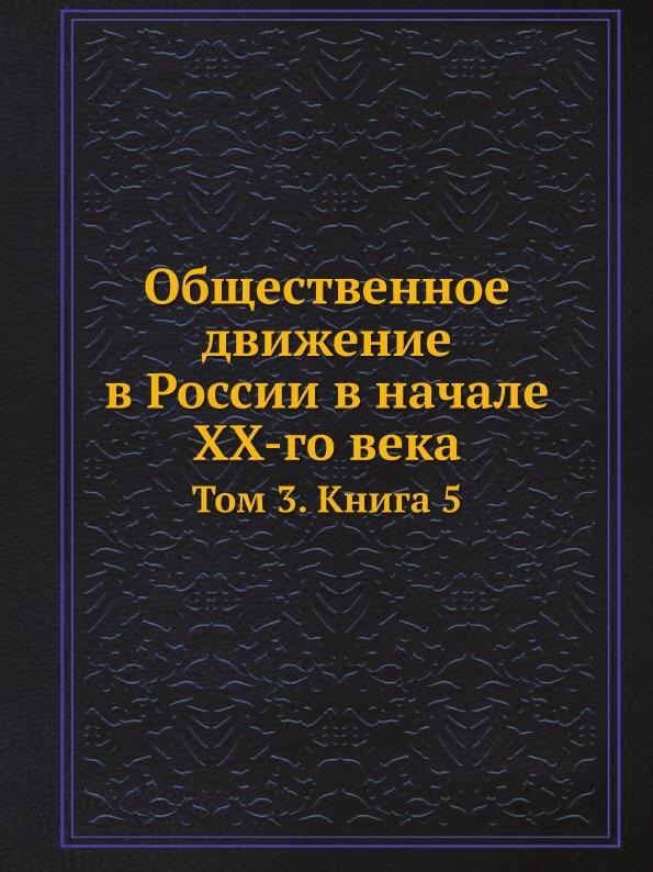Общественное Движение В России В начале Xx-Го Века, том 3, книга 5