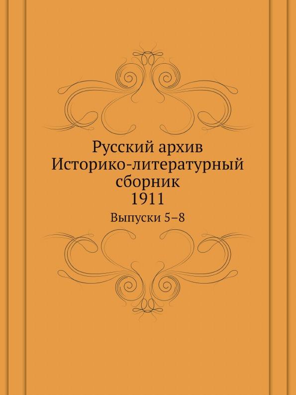 Русский Архив, Историко-Литературный Сборник 1911, Выпуски 5–8