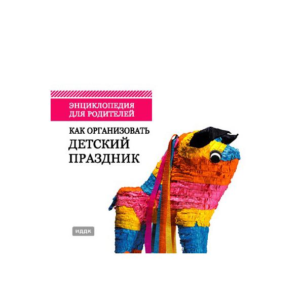 Книга Иддк Энциклопедия для Родителей, как Организовать Детский праздник