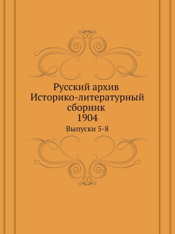 Русский Архив, Историко-Литературный Сборник 1904, Выпуски 5-8