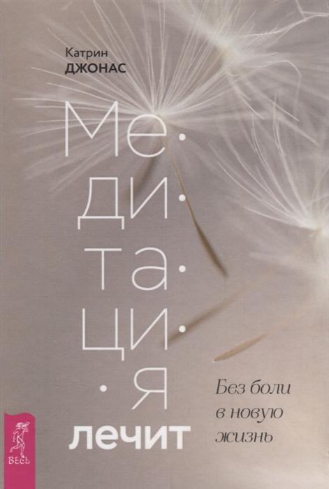 Медитация лечит. Без Боли В Новую Жизнь