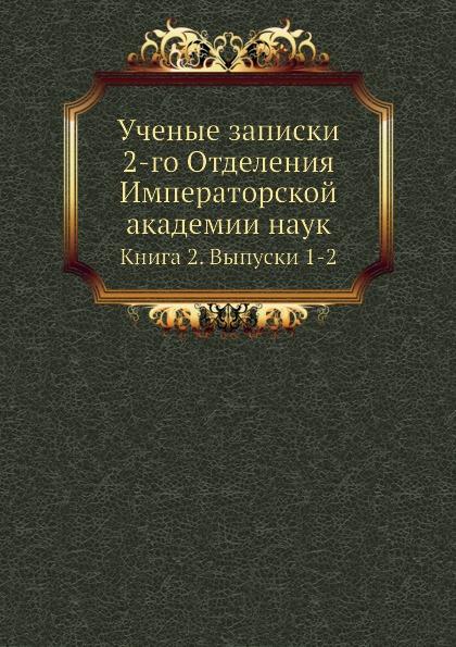 Ученые Записки 2-Го Отделения Императорской Академии наук, книга 2, Выпуск 1-2