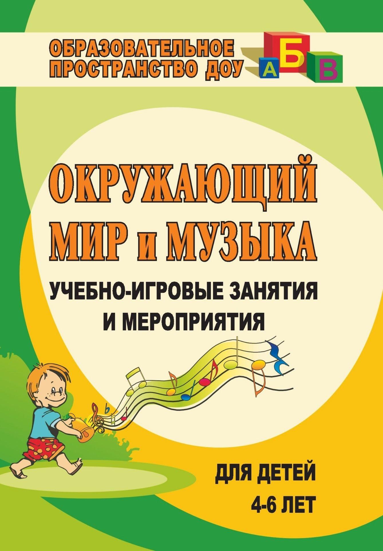 Окружающий мир и музыка: учебно-игровые занятия и мероприятия для детей 4-6 лет