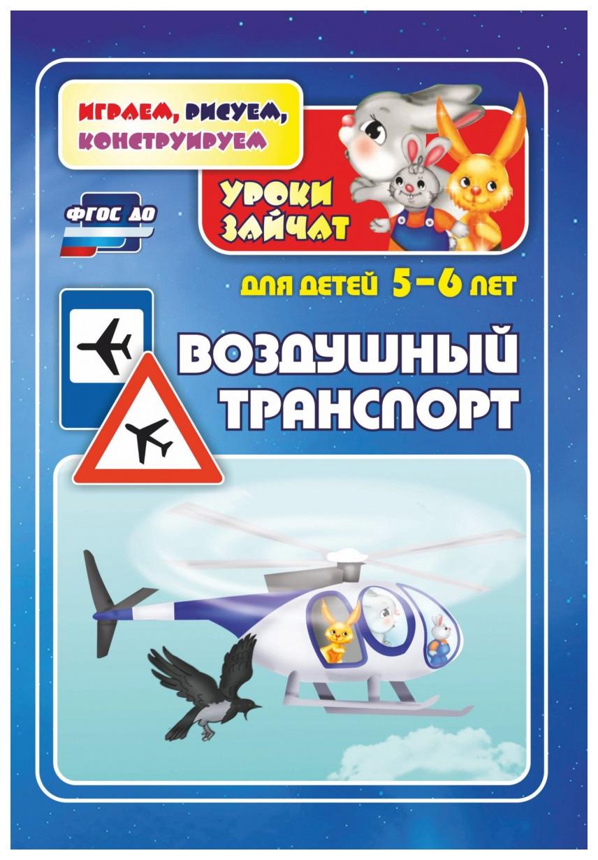 Купить Воздушный транспорт. Уроки зайчат: развивающие задания для детей 5-6 лет, Учитель, Обучающие игры