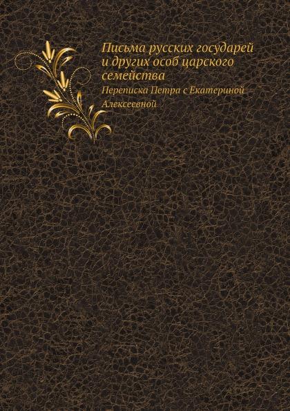 Письма Русских Государей и Других Особ Царского Семейства, переписка петра С Екатериной Ал