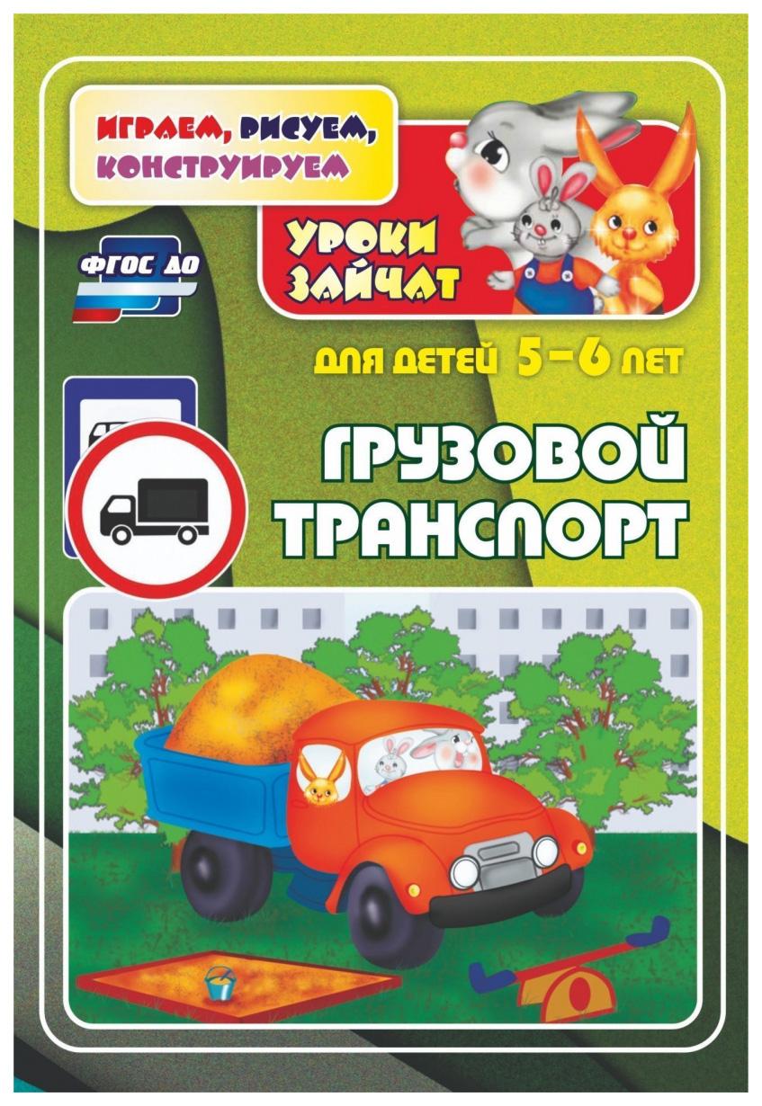 Купить Грузовой транспорт. Уроки зайчат: развивающие задания для детей 5-6 лет, Учитель, Обучающие игры