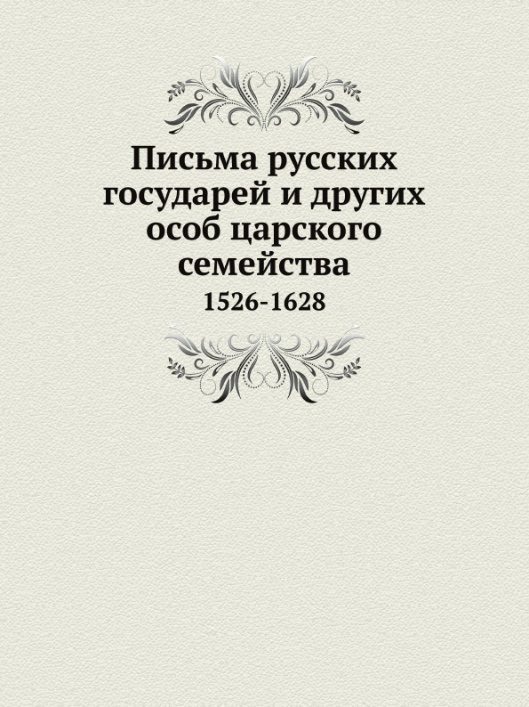 Письма Русских Государей и Других Особ Царского Семейства, 1526-1628