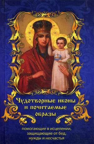 Чудотворные Иконы и почитаемые Образы, помогающие В Исцелении, Защищающие От Бед, Нужды И