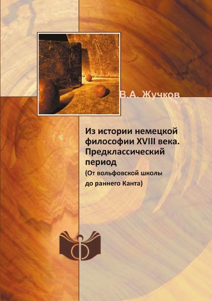 Из Истории Немецкой Философии Xviii Века, предклассический период (От Вольфовской Школы Д