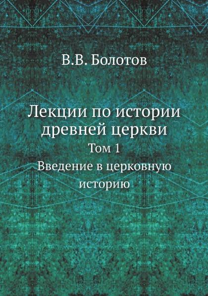 Лекции по Истории Древней Церкви, том 1, Введение В Церковную Историю