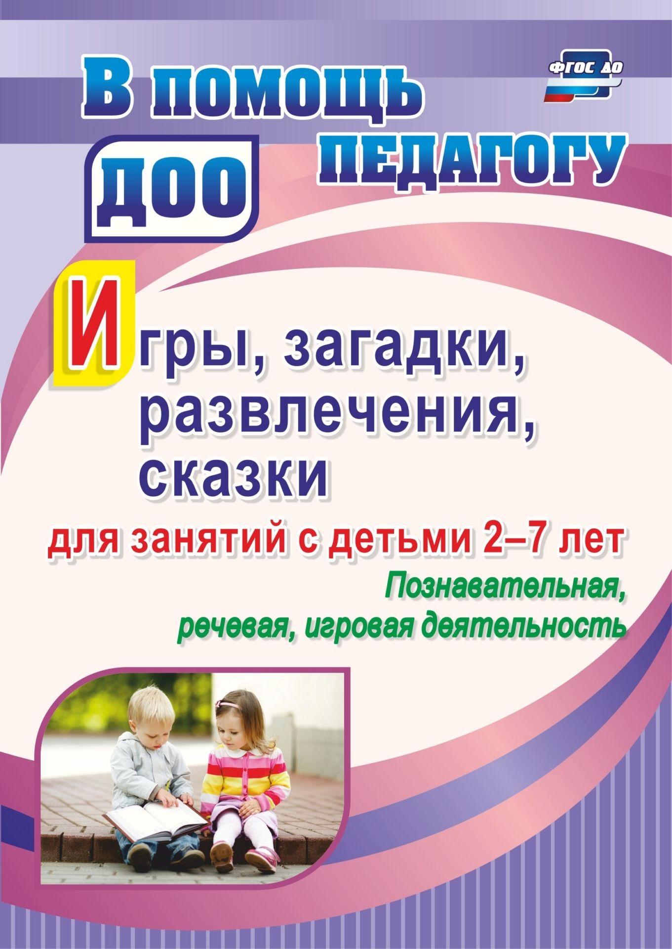 Игры, развлечения, загадки, сказки для занятий с детьми 2-7 лет. Познавательная, речевая,
