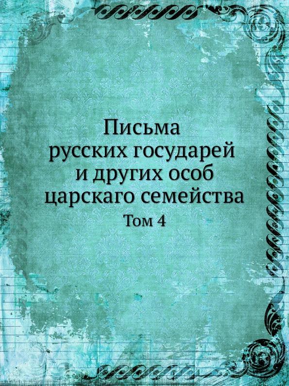 Письма Русских Государей и Других Особ Царскаго Семейства, том 4