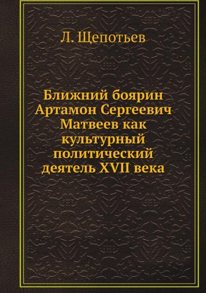 Ближний Боярин Артамон Сергеевич Матвеев как культурный политический Деятель Xvii Века