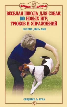 Книга Веселая школа для собак. 100 новых игр, трюков и упражнений