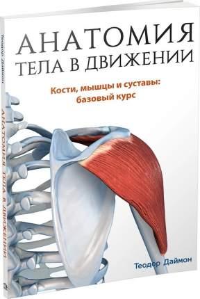 Книга Анатомия тела в движении. Кости, мышцы и суставы: базовый курс. Учебник