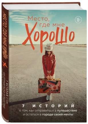 Книга Книга Место, где мне хорошо. 7 историй о том, как отправиться в путешествие и ост...