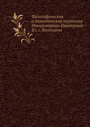 Философическая и политическая переписка Императрицы Екатерины II с г. Волтером