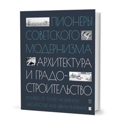 Книга Пионеры советского модернизма. Архитектура и градостроительство