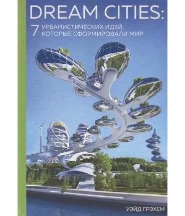 Книга Dream Cities: 7 урбанистических идей, которые сформировали мир