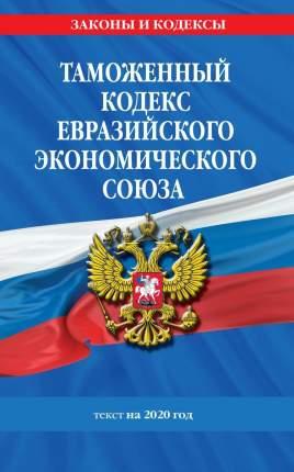 Таможенный кодекс Евразийского экономического союза: текст на 2020 год