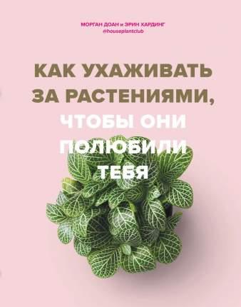 Книга Как ухаживать за растениями, чтобы они полюбили тебя
