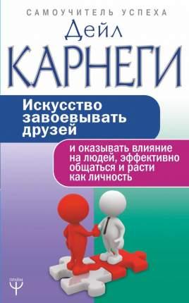Книга Искусство завоевывать друзей и оказывать влияние на людей, эффективно общаться и ...